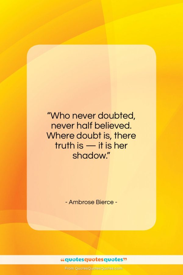 """Ambrose Bierce quote: """"Who never doubted, never half believed. Where…""""- at QuotesQuotesQuotes.com"""
