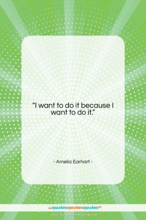"""Amelia Earhart quote: """"I want to do it because I…""""- at QuotesQuotesQuotes.com"""