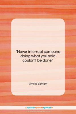 """Amelia Earhart quote: """"Never interrupt someone doing what you said…""""- at QuotesQuotesQuotes.com"""