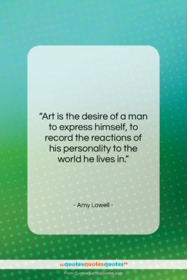 """Amy Lowell quote: """"Art is the desire of a man…""""- at QuotesQuotesQuotes.com"""