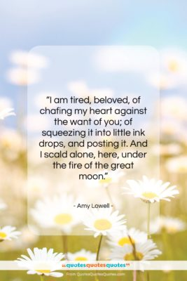 """Amy Lowell quote: """"I am tired, beloved, of chafing my…""""- at QuotesQuotesQuotes.com"""