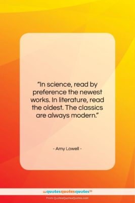 """Amy Lowell quote: """"In science, read by preference the newest…""""- at QuotesQuotesQuotes.com"""