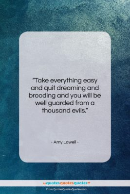 """Amy Lowell quote: """"Take everything easy and quit dreaming and…""""- at QuotesQuotesQuotes.com"""