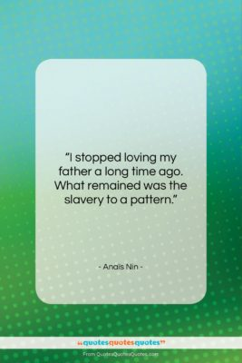 """Anaïs Nin quote: """"I stopped loving my father a long…""""- at QuotesQuotesQuotes.com"""