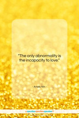 """Anaïs Nin quote: """"The only abnormality is the incapacity to…""""- at QuotesQuotesQuotes.com"""