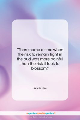 """Anaïs Nin quote: """"There came a time when the risk…""""- at QuotesQuotesQuotes.com"""