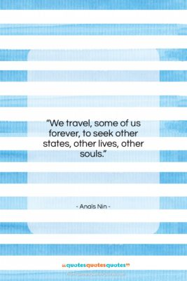 """Anaïs Nin quote: """"We travel, some of us forever, to…""""- at QuotesQuotesQuotes.com"""