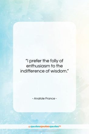 """Anatole France quote: """"I prefer the folly of enthusiasm to…""""- at QuotesQuotesQuotes.com"""