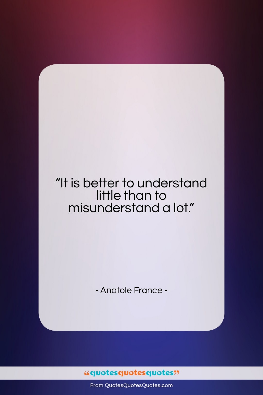 """Anatole France quote: """"It is better to understand little than…""""- at QuotesQuotesQuotes.com"""