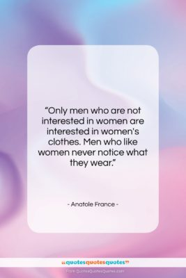 """Anatole France quote: """"Only men who are not interested in…""""- at QuotesQuotesQuotes.com"""