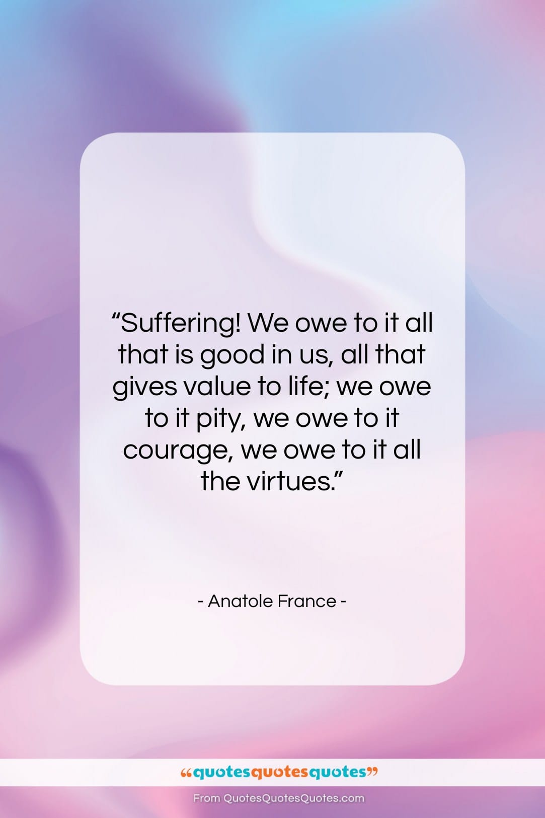 """Anatole France quote: """"Suffering! We owe to it all that…""""- at QuotesQuotesQuotes.com"""