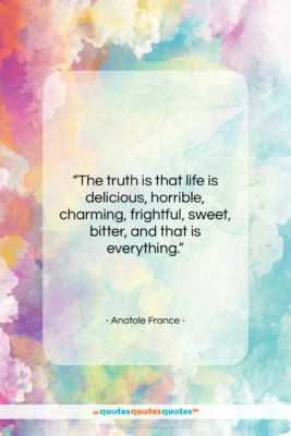 """Anatole France quote: """"The truth is that life is delicious,…""""- at QuotesQuotesQuotes.com"""