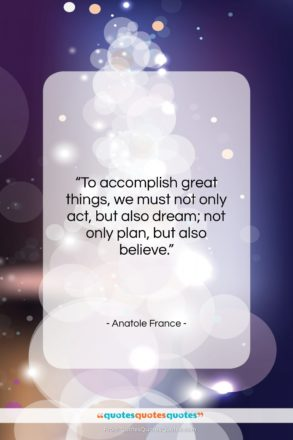 """Anatole France quote: """"To accomplish great things, we must not…""""- at QuotesQuotesQuotes.com"""