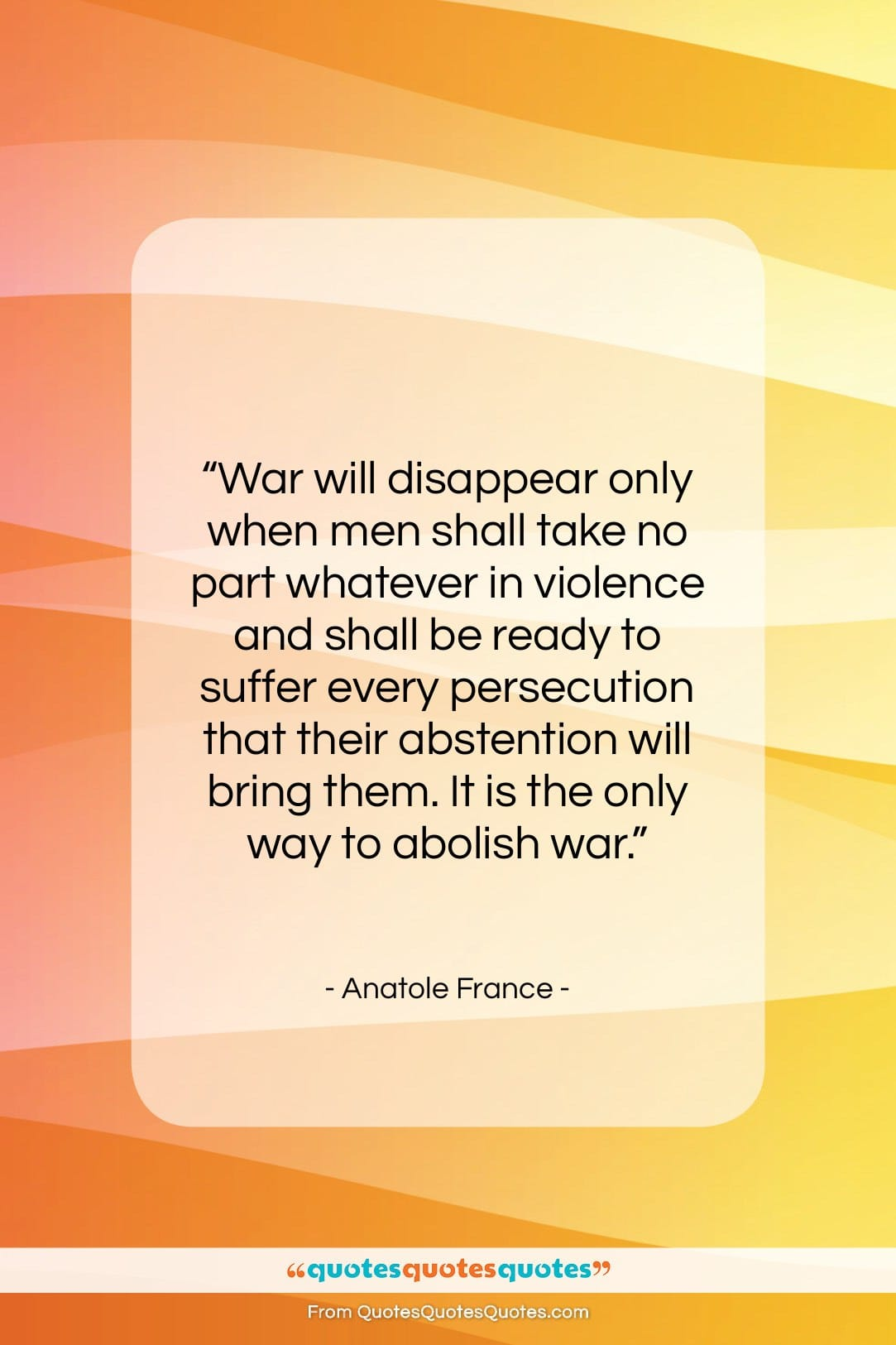 """Anatole France quote: """"War will disappear only when men shall…""""- at QuotesQuotesQuotes.com"""