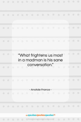 """Anatole France quote: """"What frightens us most in a madman…""""- at QuotesQuotesQuotes.com"""