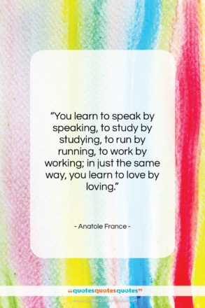 """Anatole France quote: """"You learn to speak by speaking, to…""""- at QuotesQuotesQuotes.com"""