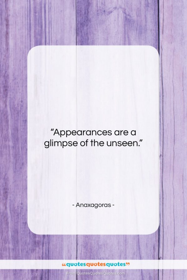 "Anaxagoras quote: ""Appearances are a glimpse of the unseen…""- at QuotesQuotesQuotes.com"
