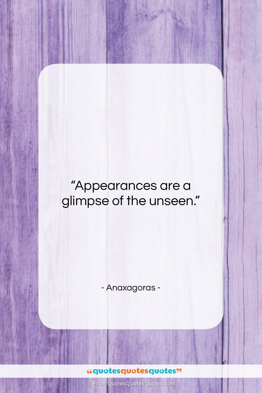 """Anaxagoras quote: """"Appearances are a glimpse of the unseen…""""- at QuotesQuotesQuotes.com"""