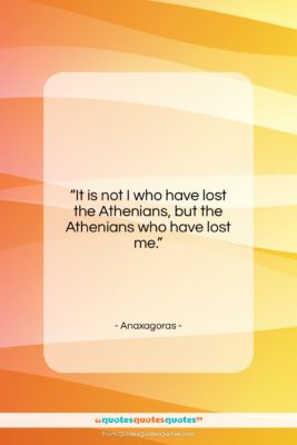 """Anaxagoras quote: """"It is not I who have lost…""""- at QuotesQuotesQuotes.com"""
