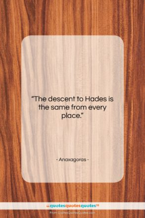 """Anaxagoras quote: """"The descent to Hades is the same…""""- at QuotesQuotesQuotes.com"""