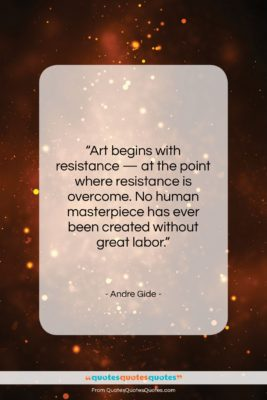 "Andre Gide quote: ""Art begins with resistance — at the…""- at QuotesQuotesQuotes.com"