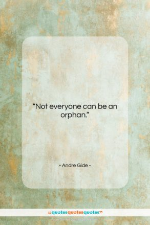"""Andre Gide quote: """"Not everyone can be an orphan….""""- at QuotesQuotesQuotes.com"""