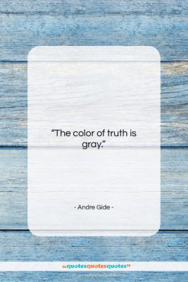 "Andre Gide quote: ""The color of truth is gray….""- at QuotesQuotesQuotes.com"