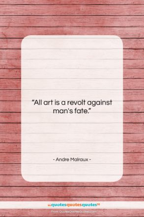 """Andre Malraux quote: """"All art is a revolt against man's…""""- at QuotesQuotesQuotes.com"""