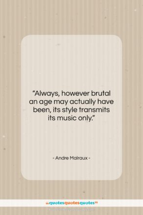 """Andre Malraux quote: """"Always, however brutal an age may actually…""""- at QuotesQuotesQuotes.com"""