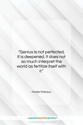 """Andre Malraux quote: """"Genius is not perfected, it is deepened….""""- at QuotesQuotesQuotes.com"""