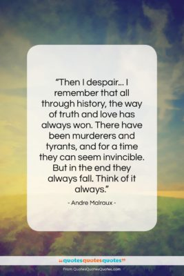 """Andre Malraux quote: """"Then I despair… I remember that all…""""- at QuotesQuotesQuotes.com"""