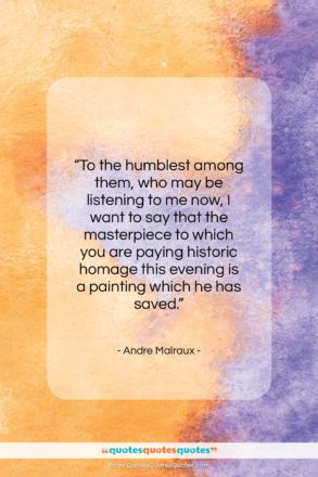 """Andre Malraux quote: """"To the humblest among them, who may…""""- at QuotesQuotesQuotes.com"""