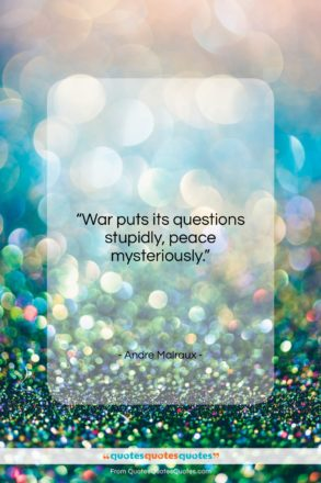 """Andre Malraux quote: """"War puts its questions stupidly, peace mysteriously….""""- at QuotesQuotesQuotes.com"""