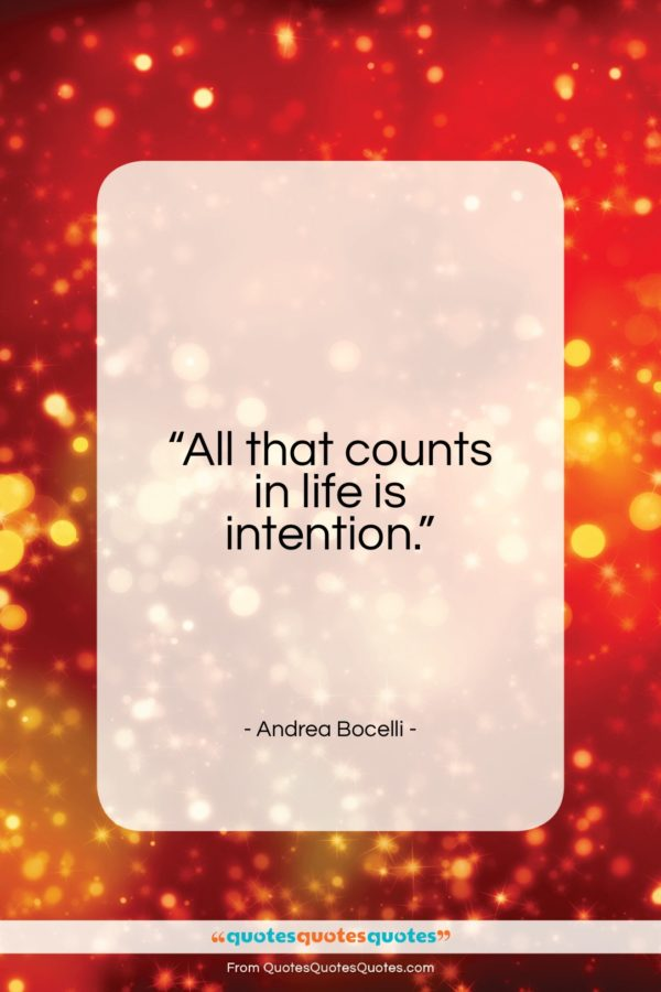 """Andrea Bocelli quote: """"All that counts in life is intention…""""- at QuotesQuotesQuotes.com"""