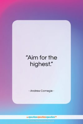 """Andrew Carnegie quote: """"Aim for the highest…""""- at QuotesQuotesQuotes.com"""
