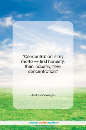"""Andrew Carnegie quote: """"Concentration is my motto — first honesty…""""- at QuotesQuotesQuotes.com"""