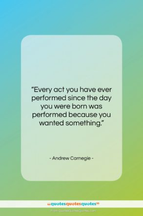 """Andrew Carnegie quote: """"Every act you have ever performed since…""""- at QuotesQuotesQuotes.com"""