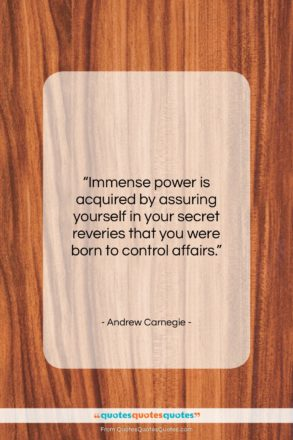 """Andrew Carnegie quote: """"Immense power is acquired by assuring yourself…""""- at QuotesQuotesQuotes.com"""