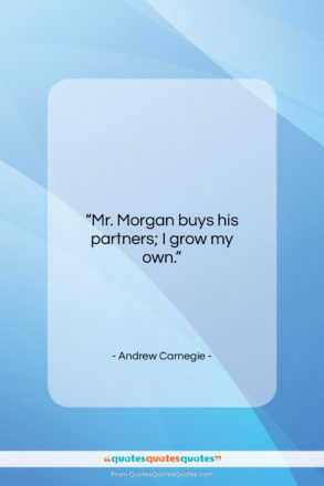 """Andrew Carnegie quote: """"Mr. Morgan buys his partners; I grow…""""- at QuotesQuotesQuotes.com"""
