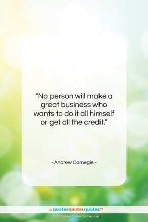 """Andrew Carnegie quote: """"No person will make a great business…""""- at QuotesQuotesQuotes.com"""
