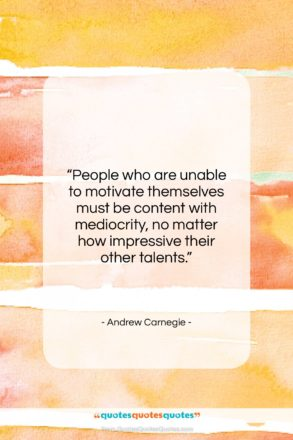 """Andrew Carnegie quote: """"People who are unable to motivate themselves…""""- at QuotesQuotesQuotes.com"""