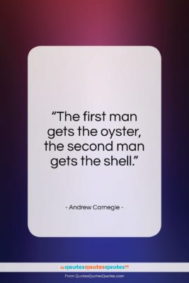 """Andrew Carnegie quote: """"The first man gets the oyster, the…""""- at QuotesQuotesQuotes.com"""