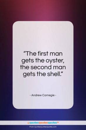 "Andrew Carnegie quote: ""The first man gets the oyster, the…""- at QuotesQuotesQuotes.com"