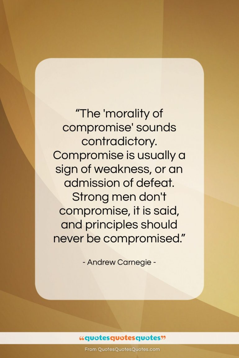"""Andrew Carnegie quote: """"The 'morality of compromise' sounds contradictory. Compromise…""""- at QuotesQuotesQuotes.com"""
