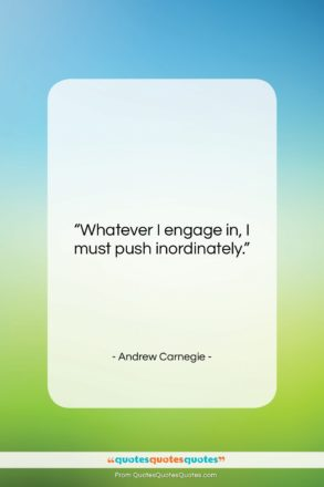 """Andrew Carnegie quote: """"Whatever I engage in, I must push…""""- at QuotesQuotesQuotes.com"""