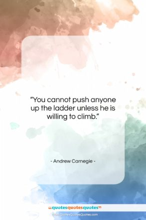 """Andrew Carnegie quote: """"You cannot push anyone up the ladder…""""- at QuotesQuotesQuotes.com"""
