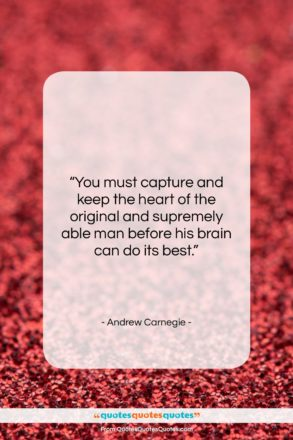 """Andrew Carnegie quote: """"You must capture and keep the heart…""""- at QuotesQuotesQuotes.com"""