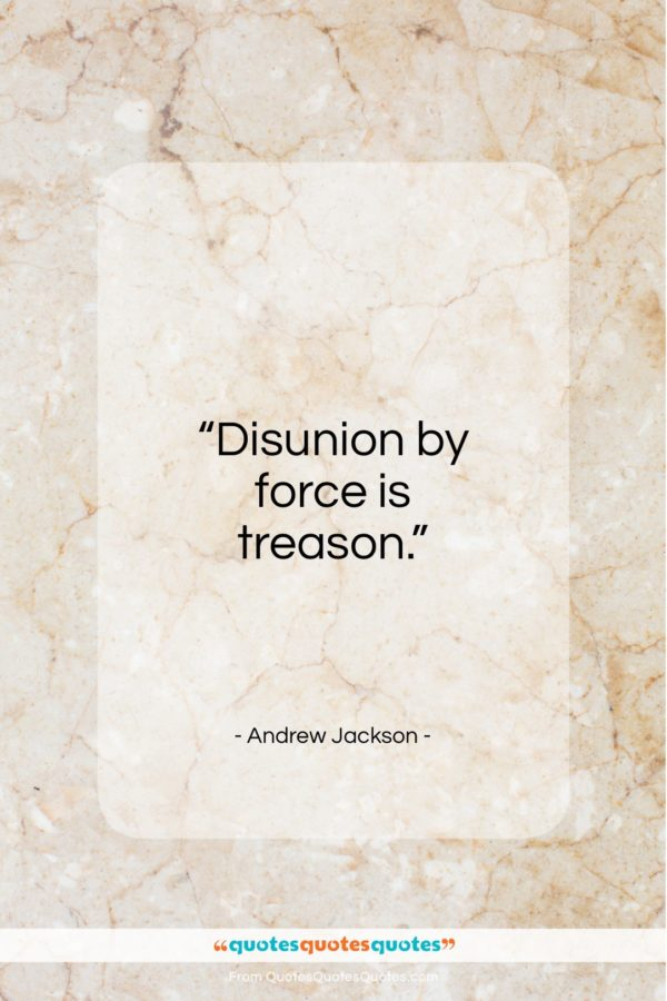 """Andrew Jackson quote: """"Disunion by force is treason…""""- at QuotesQuotesQuotes.com"""
