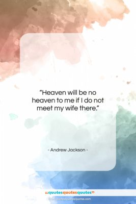 """Andrew Jackson quote: """"Heaven will be no heaven to me…""""- at QuotesQuotesQuotes.com"""