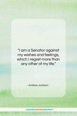 """Andrew Jackson quote: """"I am a Senator against my wishes…""""- at QuotesQuotesQuotes.com"""